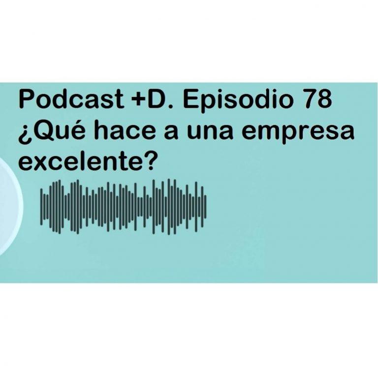 Podcast +D episodio 78 (Parte 1). ¿Qué hace a una empresa excelente?