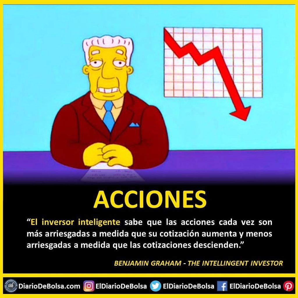 """Acciones: El Inversor inteligente sabe que las acciones cada vez son más arriesgadas a medida que su cotización aumenta y menos arriesgadas a medida que las cotizaciones descienden"""" Benjamin Graham - The Intelligent Investor"""